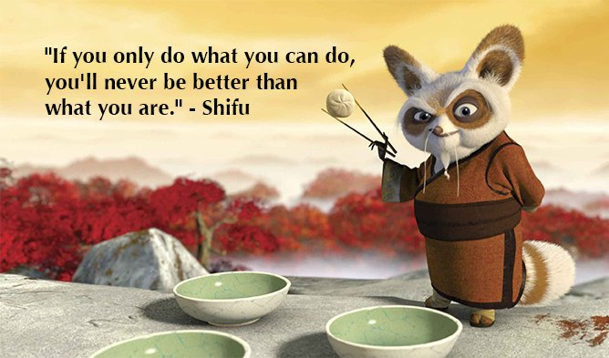 If you only do what you can do, you'll never be better than what you are -  Shifu